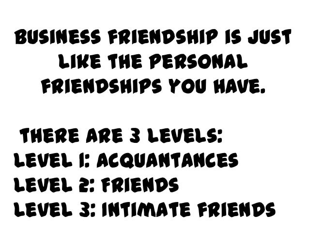 Business friendship is just    like the personal  friendships you have. there are 3 levels:Level 1: acquantancesLevel 2: F...