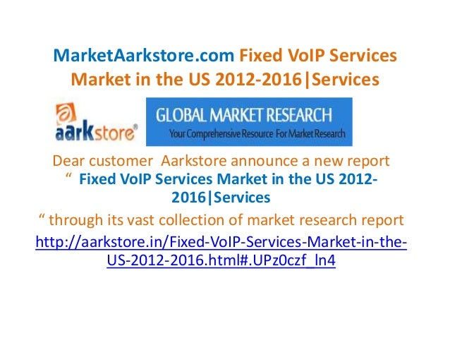 MarketAarkstore.com Fixed VoIP Services   Market in the US 2012-2016|Services   Dear customer Aarkstore announce a new rep...