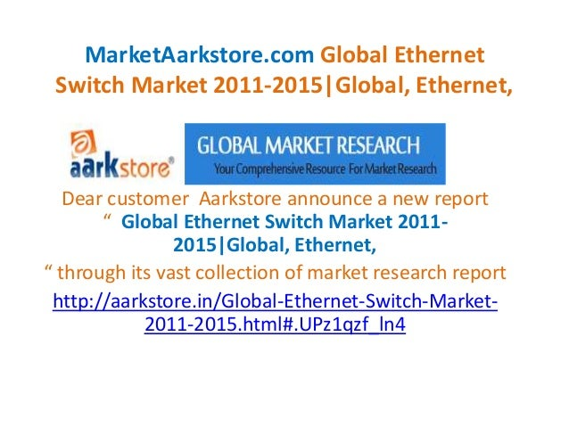 MarketAarkstore.com Global Ethernet Switch Market 2011-2015|Global, Ethernet,   Dear customer Aarkstore announce a new rep...