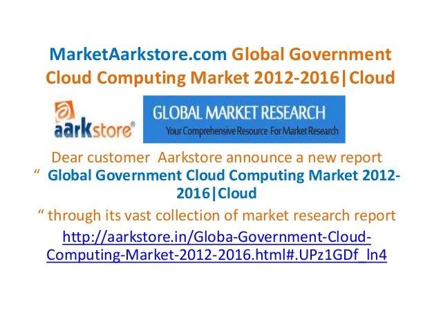 MarketAarkstore.com Global Government Cloud Computing Market 2012-2016|Cloud    Dear customer Aarkstore announce a new rep...