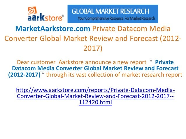 MarketAarkstore.com Private Datacom MediaConverter Global Market Review and Forecast (2012-                      2017)    ...