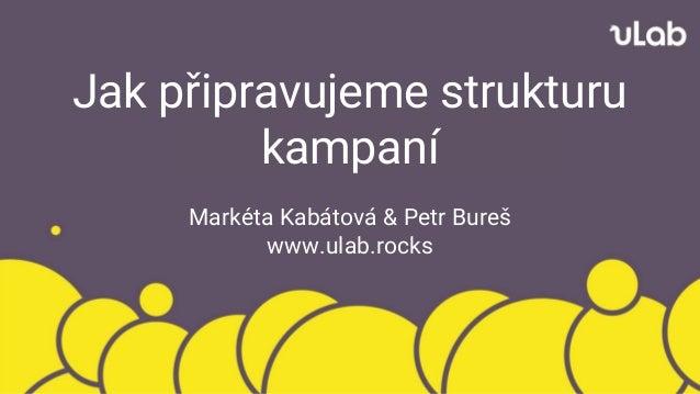 Jak připravujeme strukturu kampaní Markéta Kabátová & Petr Bureš www.ulab.rocks