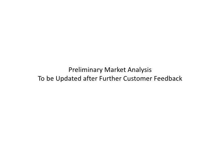 Preliminary Market AnalysisTo be Updated after Further Customer Feedback