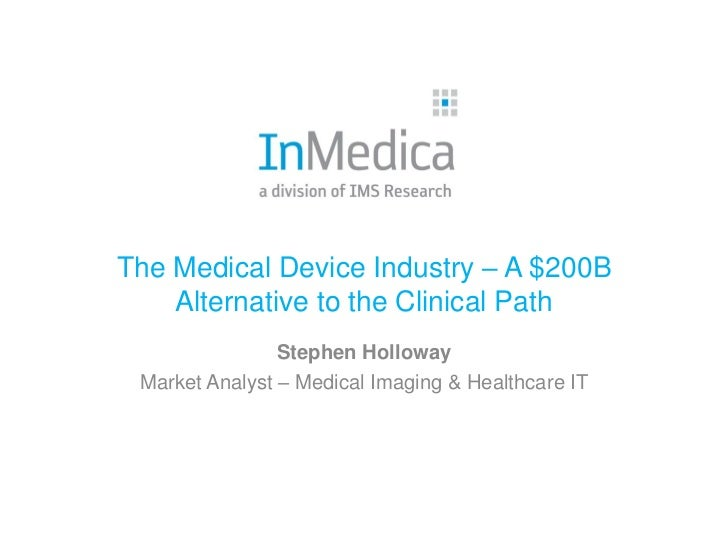 The Medical Device Industry – A $200B    Alternative to the Clinical Path                Stephen Holloway Market Analyst –...