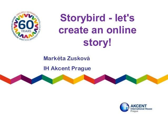 Storybird - letscreate an onlinestory!Markéta ZuskováIH Akcent Prague