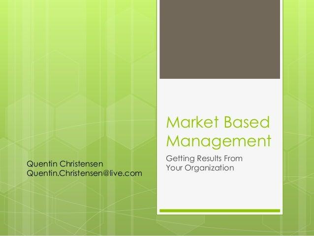 Market Based Management Getting Results From Your Organization Quentin Christensen Quentin.Christensen@live.com
