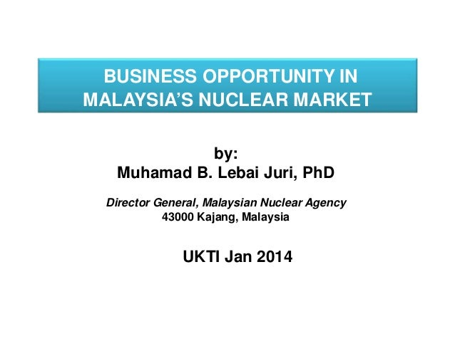 BUSINESS OPPORTUNITY IN MALAYSIA'S NUCLEAR MARKET by: Muhamad B. Lebai Juri, PhD Director General, Malaysian Nuclear Agenc...