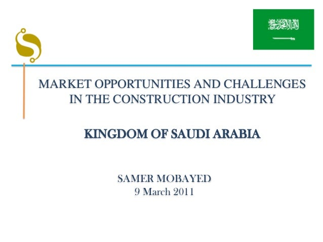 MARKET OPPORTUNITIES AND CHALLENGES   IN THE CONSTRUCTION INDUSTRY     KINGDOM OF SAUDI ARABIA          SAMER MOBAYED     ...