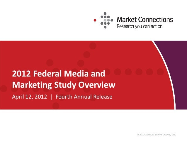 © 2012 MARKET CONNECTIONS, INC. 2012 Federal Media and Marketing Study Overview April 12, 2012 | Fourth Annual Release