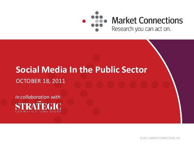 © 2011 MARKET CONNECTIONS, INC. Social Media In the Public Sector OCTOBER 18, 2011 In collaboration with