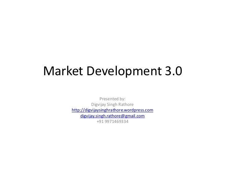 Market Development 3.0<br />Presented by:<br />Digvijay Singh Rathore<br />http://digvijaysinghrathore.wordpress.com<br />...