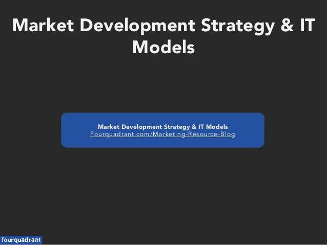 Market Development Strategy & IT Models Market Development Strategy & IT Models Fourquadrant.com/Marketing-Resource-Blog