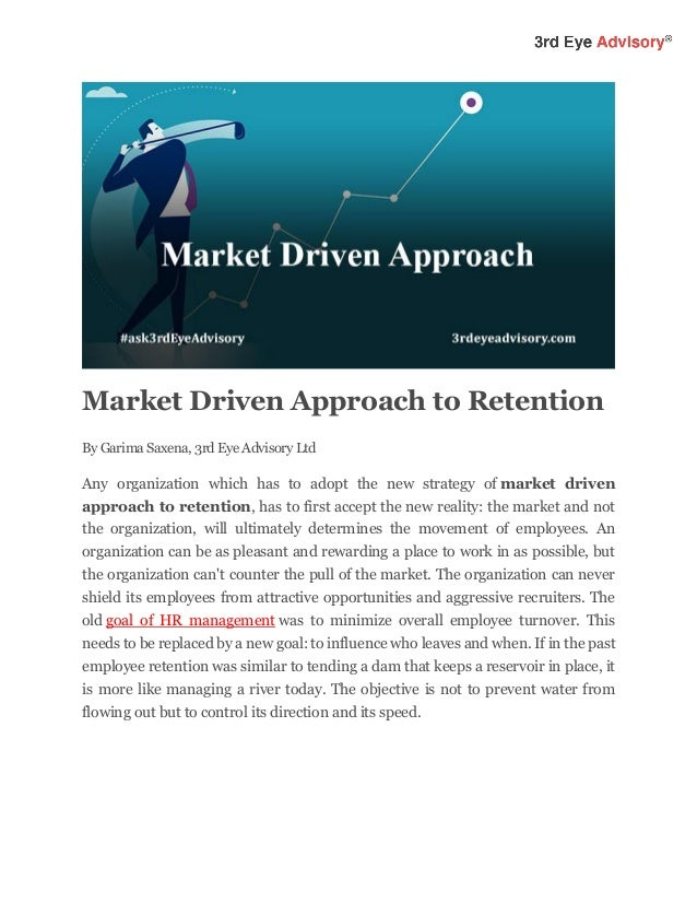 Market Driven Approach to Retention By Garima Saxena, 3rd Eye Advisory Ltd Any organization which has to adopt the new str...