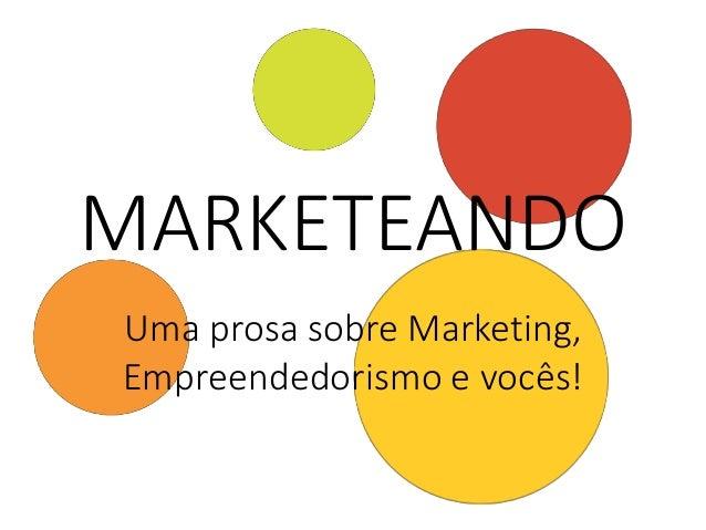 MARKETEANDO Uma prosa sobre Marketing, Empreendedorismo e vocês!