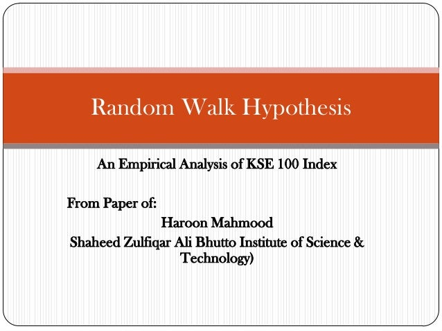 Random Walk Hypothesis An Empirical Analysis of KSE 100 Index From Paper of: Haroon Mahmood Shaheed Zulfiqar Ali Bhutto In...
