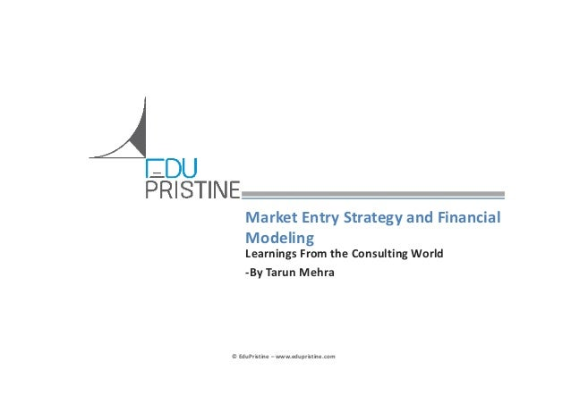 Market Entry Strategy and Financial  Modeling Learnings From the Consulting World ‐By Tarun Mehra  © EduPristine – www.edu...