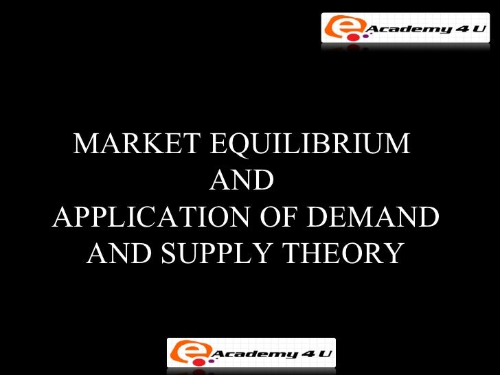 MARKET EQUILIBRIUM         ANDAPPLICATION OF DEMAND  AND SUPPLY THEORY