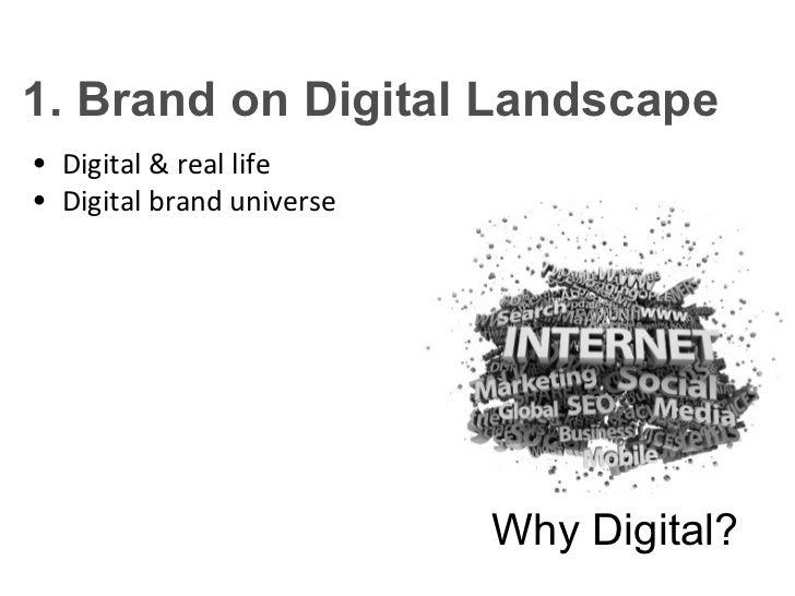 1. Brand on Digital Landscape• Digital & real life• Digital brand universe                           Why Digital?