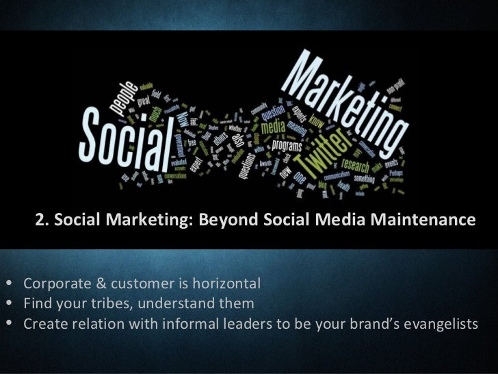 2. Social Marketing: Beyond Social Media Maintenance• Corporate & customer is horizontal• Find your tribes, understand the...