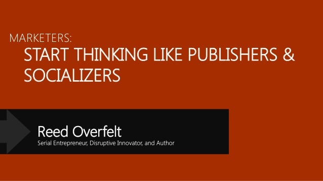 MARKETERS:  START THINKING LIKE PUBLISHERS & SOCIALIZERS Reed Overfelt