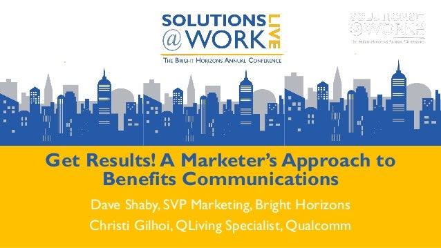 Get Results! A Marketer's Approach to Benefits Communications Dave Shaby, SVP Marketing, Bright Horizons Christi Gilhoi, Q...