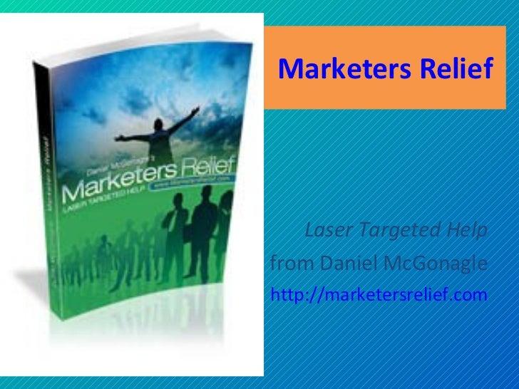 Marketers Relief Laser Targeted Help from Daniel McGonagle http:// marketersrelief .com
