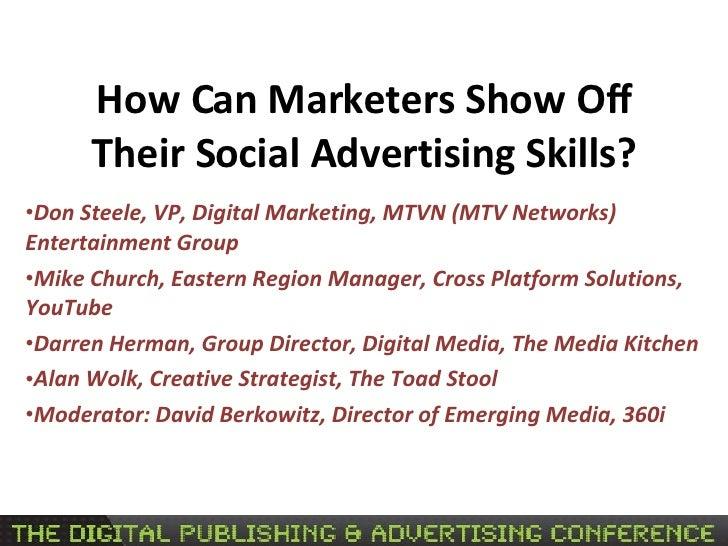 How Can Marketers Show Off Their Social Advertising Skills? <ul><li>Don Steele, VP, Digital Marketing, MTVN (MTV Networks)...