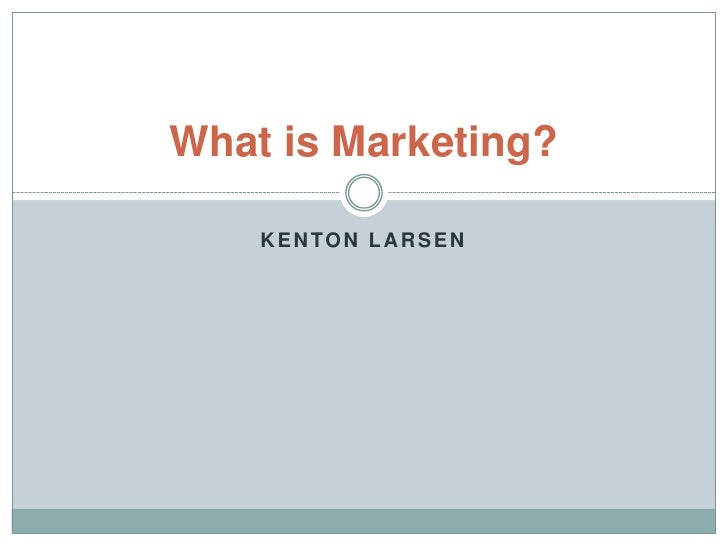 What is Marketing?    KENTON LARSEN