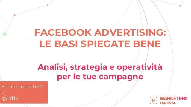 FACEBOOK ADVERTISING: LE BASI SPIEGATE BENE Analisi, strategia e operatività per le tue campagne +enrico.marchett o @EdTv
