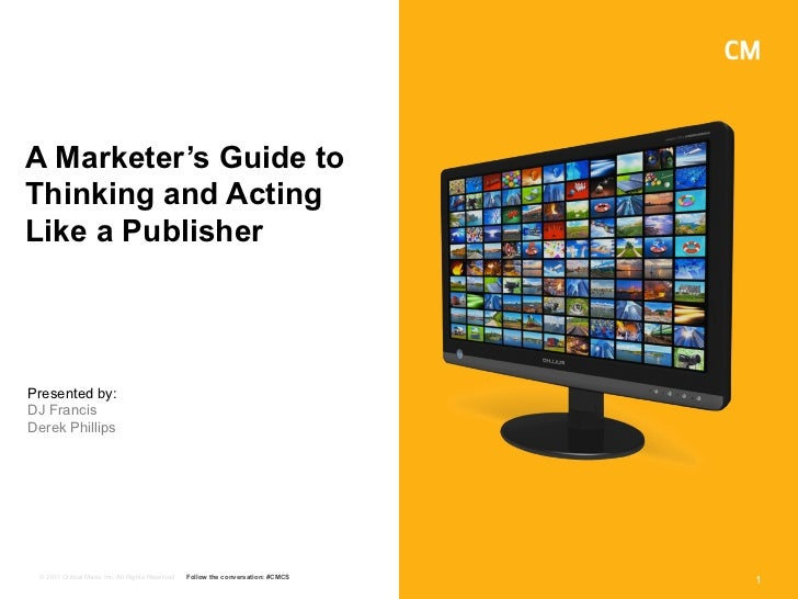A Marketer's Guide toThinking and ActingLike a PublisherPresented by:DJ FrancisDerek Phillips © 2011 Critical Mass, Inc. A...