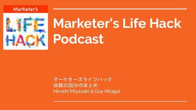 Marketer's Life Hack Podcast マーケターズライフハック 収録20回分のまとめ Hiroshi Miyazaki & Guy Nitagai