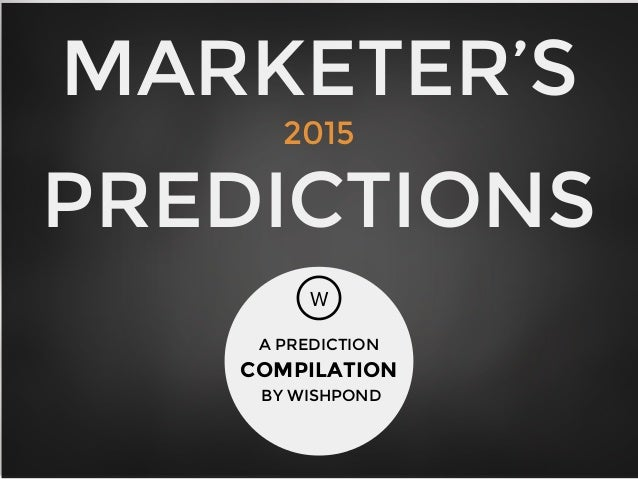 MARKETER'S 2015 PREDICTIONS W A PREDICTION COMPILATION BY WISHPOND