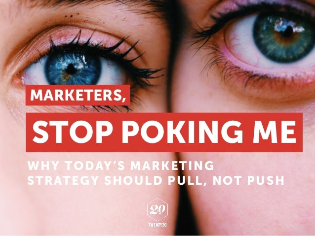 WHY TODAY'S MARKETING STRATEGY SHOULD PULL, NOT PUSH STOP POKING ME MARKETERS,
