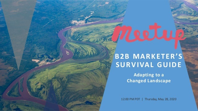 B2B MARKETER'S SURVIVAL GUIDE Adapting to a Changed Landscape 12:00 PM PDT | Thursday, May 28, 2020