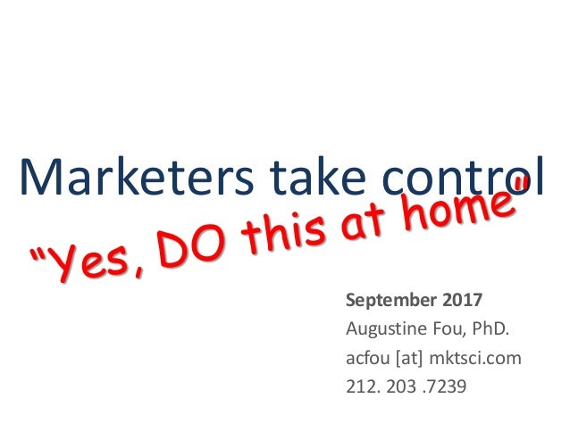 Marketers take control September 2017 Augustine Fou, PhD. acfou [at] mktsci.com 212. 203 .7239
