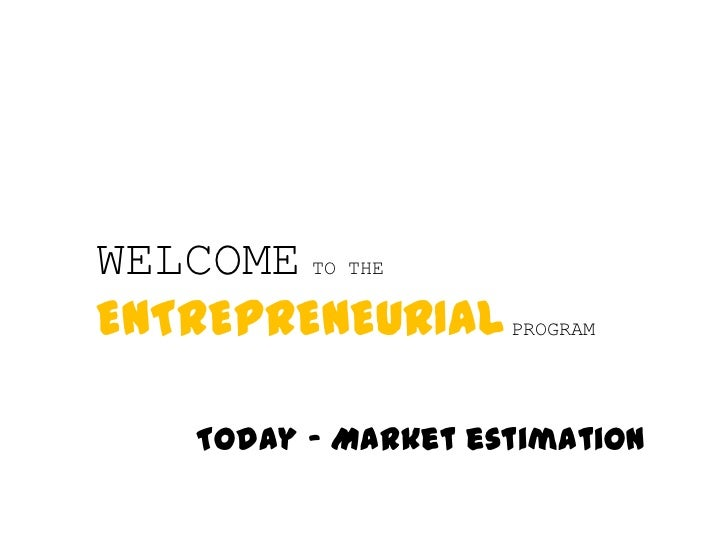 WELCOME TO THE ENTREPRENEURIALPROGRAM<br />Today – Marketestimation<br />