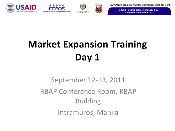Market Expansion Training Day 1 September 12-13, 2011 RBAP Conference Room, RBAP Building Intramuros, Manila