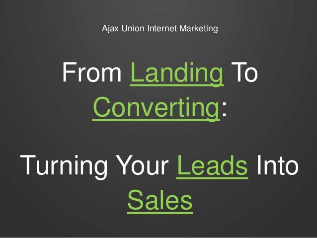 Ajax Union Internet Marketing From Landing To Converting: Turning Your Leads Into Sales