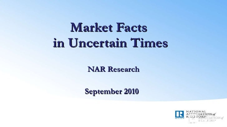 Market Facts  in Uncertain Times NAR Research September 2010