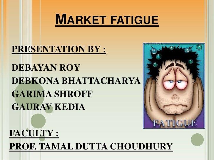 Market fatigue<br />PRESENTATION BY :<br /> DEBAYAN ROY<br /> DEBKONA BHATTACHARYA<br /> GARIMA SHROFF<br /> GAURAV KEDIA<...