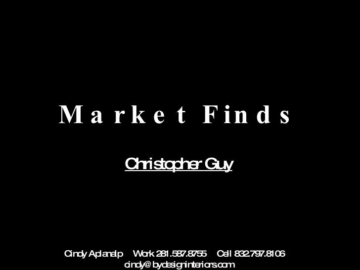 Market Finds Christopher Guy Cindy Aplanalp  Work 281.587.8755  Cell 832.797.8106  [email_address]