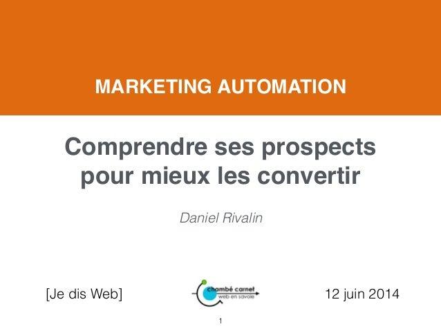 Daniel Rivalin [Je dis Web] 12 juin 2014 MARKETING AUTOMATION! ! Comprendre ses prospects pour mieux les convertir 1