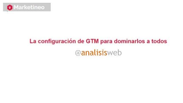 GTM está muy bien, pero no es más que una herramienta que nos va a facilitar el trabajo... ¡¡¡ATPC el GTM!!!