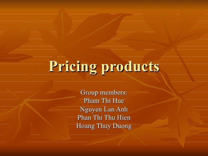 Pricing products      Group members:       Pham Thi Hue      Nguyen Lan Anh     Phan Thi Thu Hien     Hoang Thuy Duong