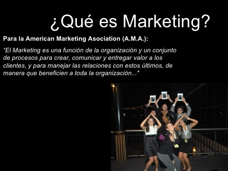 "¿Qué es Marketing? Para la American Marketing Asociation (A.M.A.):  "" El Marketing es una función de la organización y un ..."