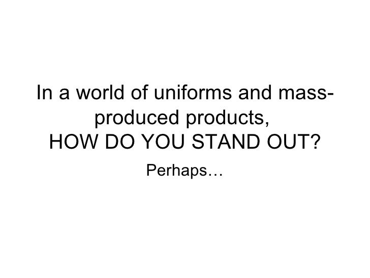 In a world of uniforms and mass-produced products,  HOW DO YOU STAND OUT? Perhaps…