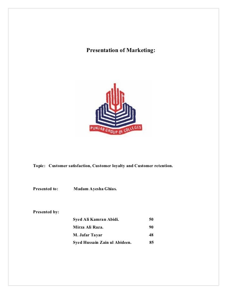 Presentation of Marketing:Topic: Customer satisfaction, Customer loyalty and Customer retention.Presented to:       Madam ...