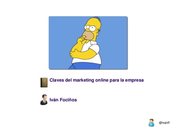 Claves del marketing online para la empresa<br />Iván Fociños<br />@ivanff<br />