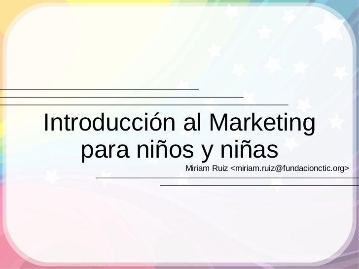 Introducción al Marketing     para niños y niñas              Miriam Ruiz <miriam.ruiz@fundacionctic.org>