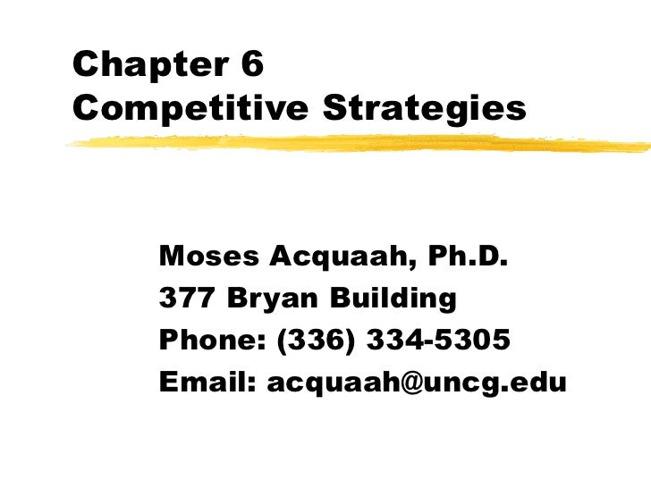 Chapter 6 Competitive Strategies Moses Acquaah, Ph.D. 377 Bryan Building Phone: (336) 334-5305 Email: acquaah@uncg.edu